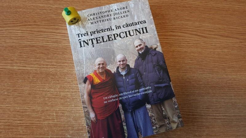 """Trei prieteni, în căutarea înțelepciunii: un călugăr, un filosof și un psihiatru ne vorbesc despre lucruri esentiale"""" de Christophe Andre, Alexandre Jollien și Mathieu Ricard"""